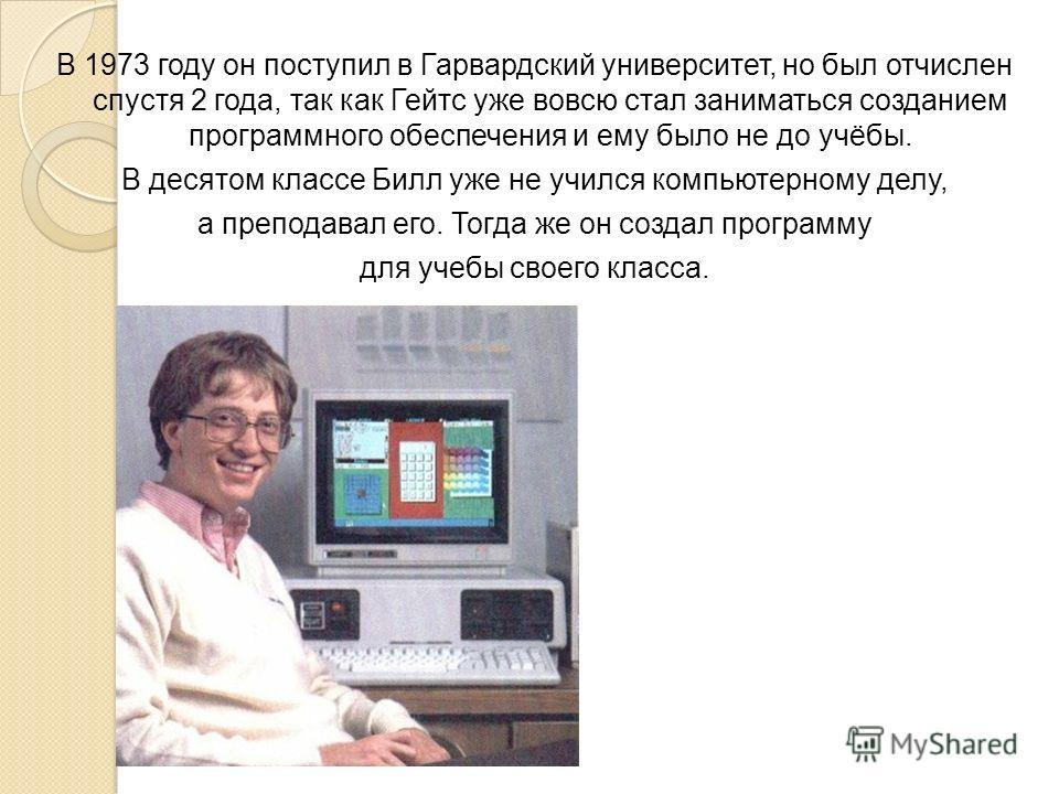 В 1973 году он поступил в Гарвардский университет, но был отчислен спустя 2 года, так как Гейтс уже вовсю стал заниматься созданием программного обеспечения и ему было не до учёбы. В десятом классе Билл уже не учился компьютерному делу, а преподавал