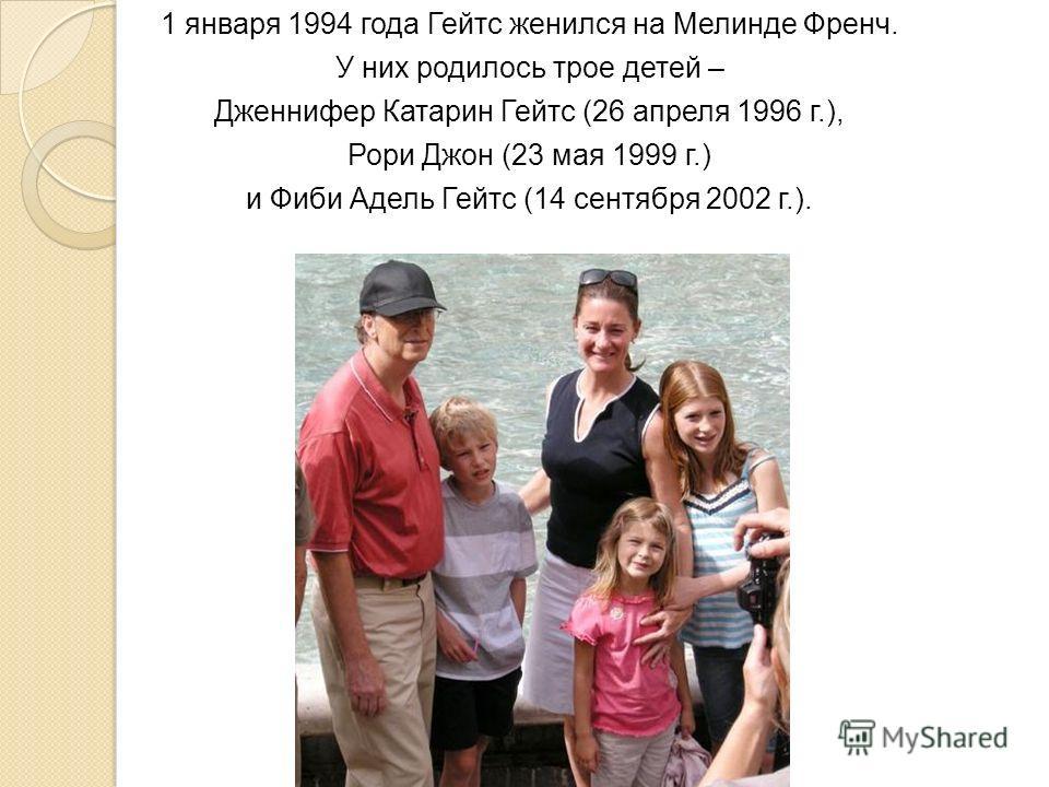1 января 1994 года Гейтс женился на Мелинде Френч. У них родилось трое детей – Дженнифер Катарин Гейтс (26 апреля 1996 г.), Рори Джон (23 мая 1999 г.) и Фиби Адель Гейтс (14 сентября 2002 г.).