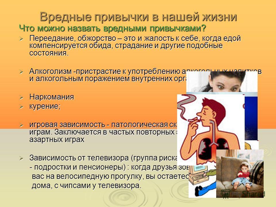Вредные привычки в нашей жизни Что можно назвать вредными привычками? Переедание, обжорство – это и жалость к себе, когда едой компенсируется обида, страдание и другие подобные состояния. Алкоголизм -пристрастие к употреблению алкогольных напитков и