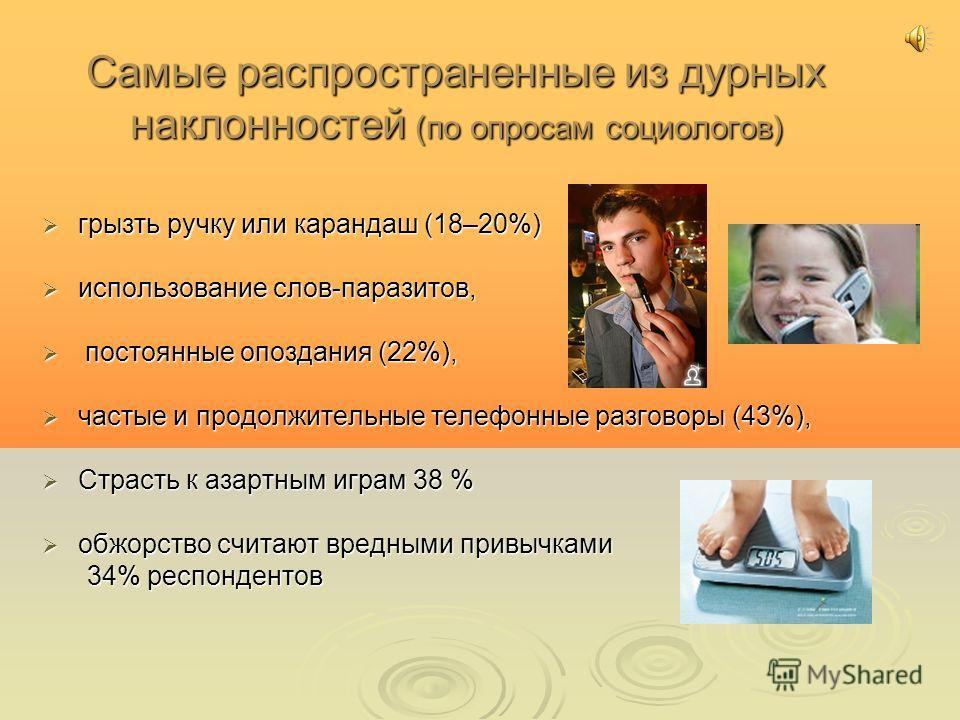 Самые распространенные из дурных наклонностей (по опросам социологов) грызть ручку или карандаш (18–20%) использование слов-паразитов, п постоянные опоздания (22%), частые и продолжительные телефонные разговоры (43%), Страсть к азартным играм 38 % об