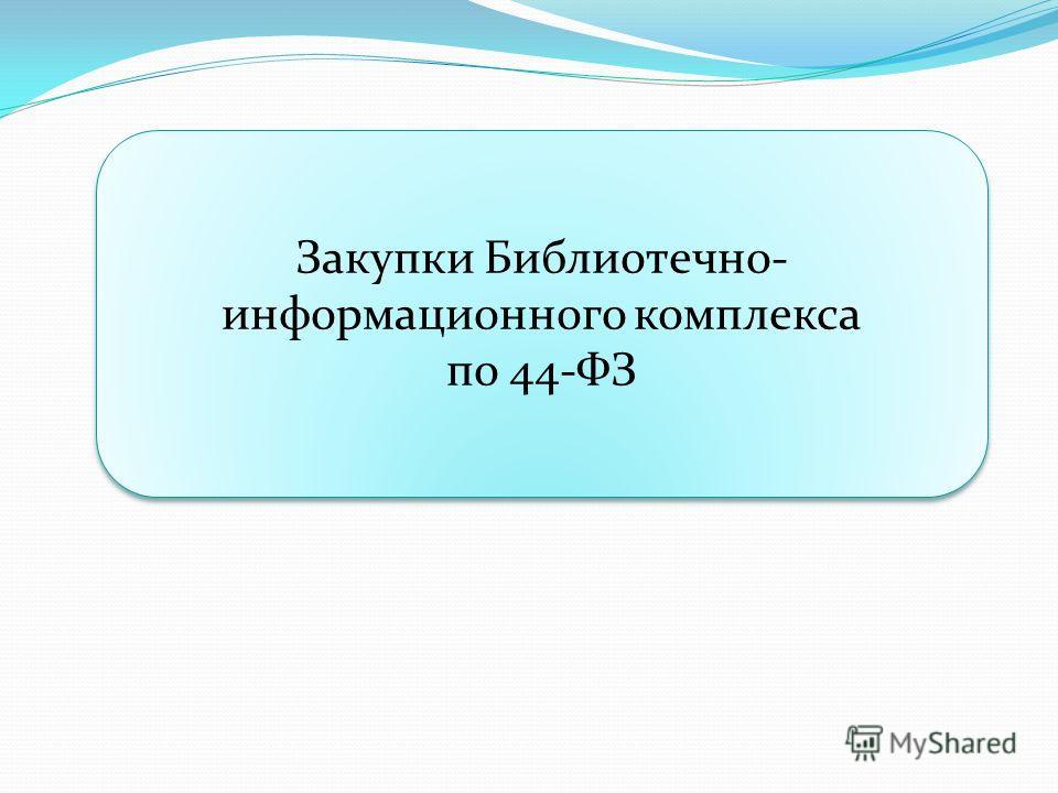 Закупки Библиотечно- информационного комплекса по 44-ФЗ