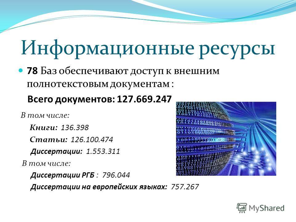 Информационные ресурсы 78 Баз обеспечивают доступ к внешним полнотекстовым документам : Всего документов: 127.669.247 В том числе: Книги: 136.398 Статьи: 126.100.474 Диссертации: 1.553.311 В том числе: Диссертации РГБ : 796.044 Диссертации на европей