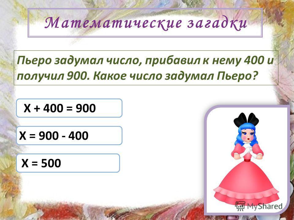 Математические загадки Пьеро задумал число, прибавил к нему 400 и получил 900. Какое число задумал Пьеро? Х + 400 = 900 Х = 900 - 400 Х = 500