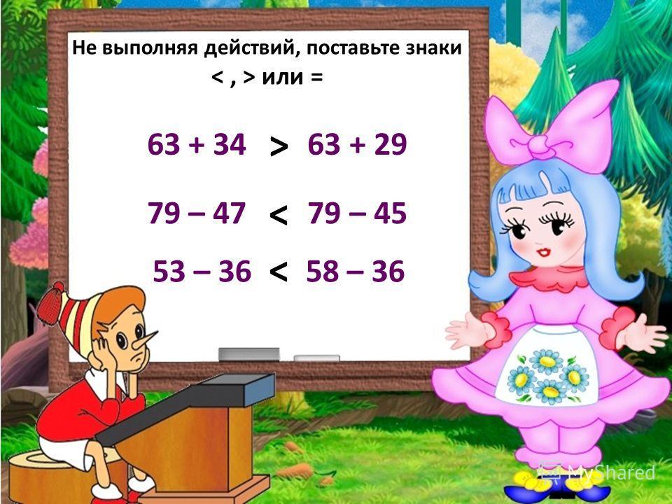 Не выполняя действий, поставьте знаки или = 63 + 34 63 + 29 79 – 47 79 – 45 53 – 36 58 – 36 > <