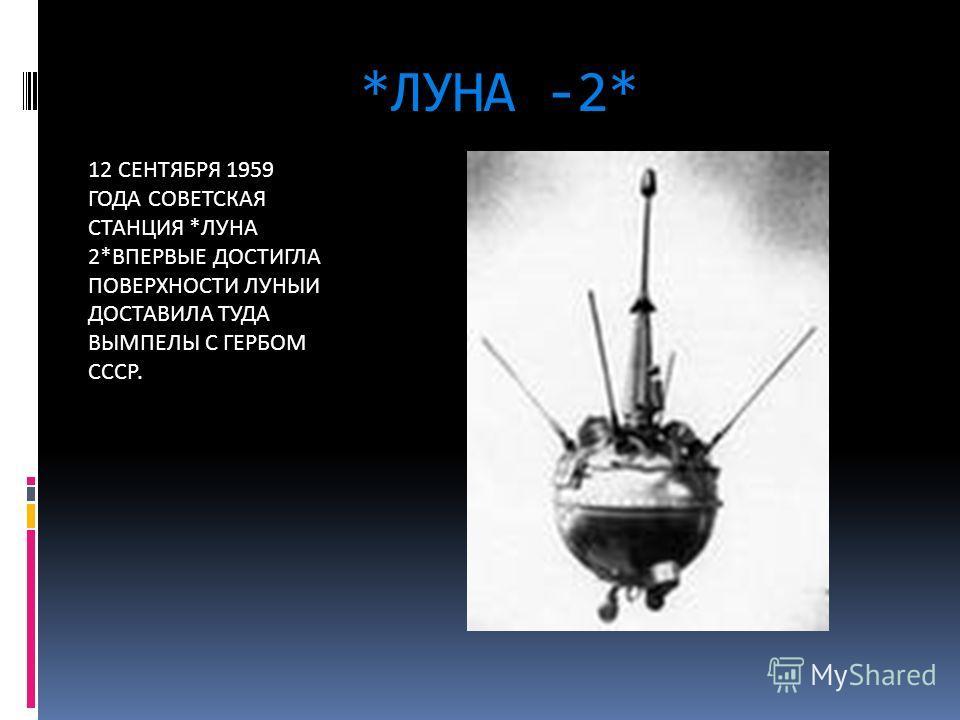 *ЛУНА -2* 12 СЕНТЯБРЯ 1959 ГОДА СОВЕТСКАЯ СТАНЦИЯ *ЛУНА 2*ВПЕРВЫЕ ДОСТИГЛА ПОВЕРХНОСТИ ЛУНЫИ ДОСТАВИЛА ТУДА ВЫМПЕЛЫ С ГЕРБОМ СССР.