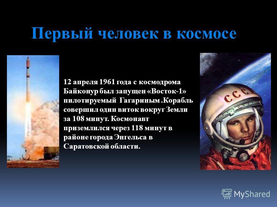 Первый человек в космосе 12 апреля 1961 года с космодрома Байконур был запущен «Восток-1» пилотируемый Гагариным.Корабль совершил один виток вокруг Земли за 108 минут. Космонавт приземлился через 118 минут в районе города Энгельса в Саратовской облас
