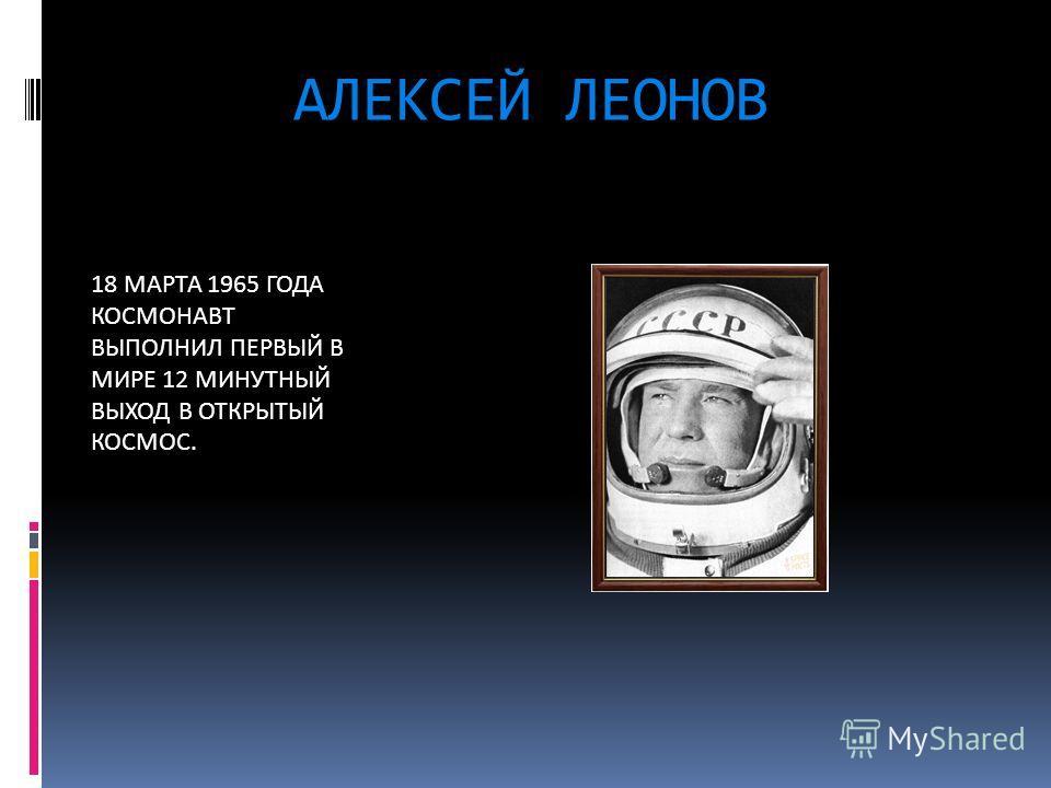 АЛЕКСЕЙ ЛЕОНОВ 18 МАРТА 1965 ГОДА КОСМОНАВТ ВЫПОЛНИЛ ПЕРВЫЙ В МИРЕ 12 МИНУТНЫЙ ВЫХОД В ОТКРЫТЫЙ КОСМОС.