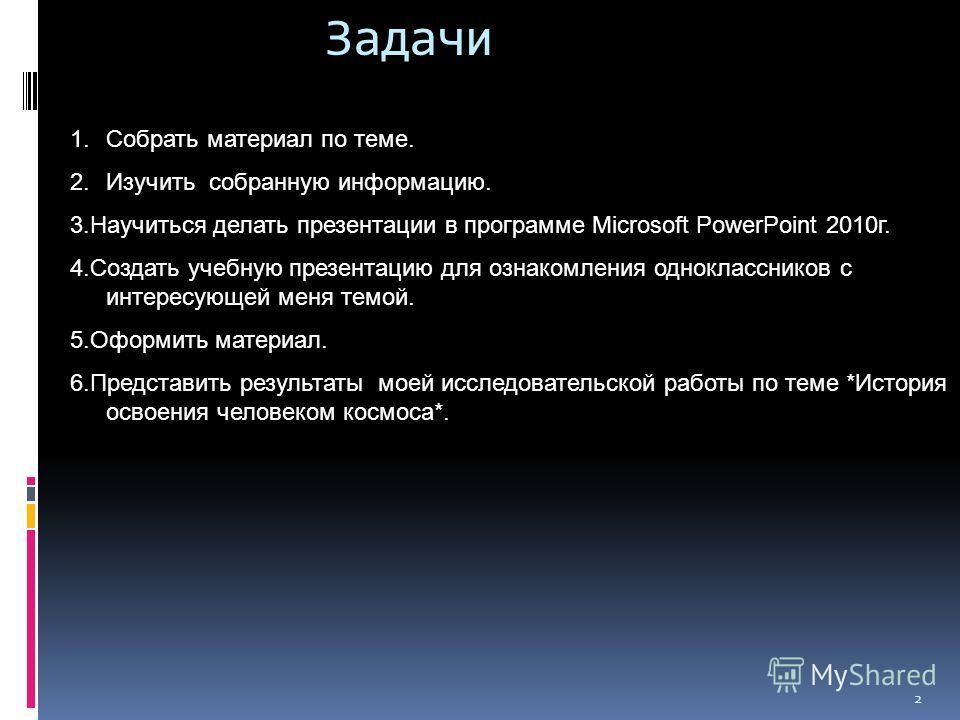 2 Задачи 1. Собрать материал по теме. 2. Изучить собранную информацию. 3. Научиться делать презентации в программе Microsoft PowerPoint 2010 г. 4. Создать учебную презентацию для ознакомления одноклассников с интересующей меня темой. 5. Оформить мате