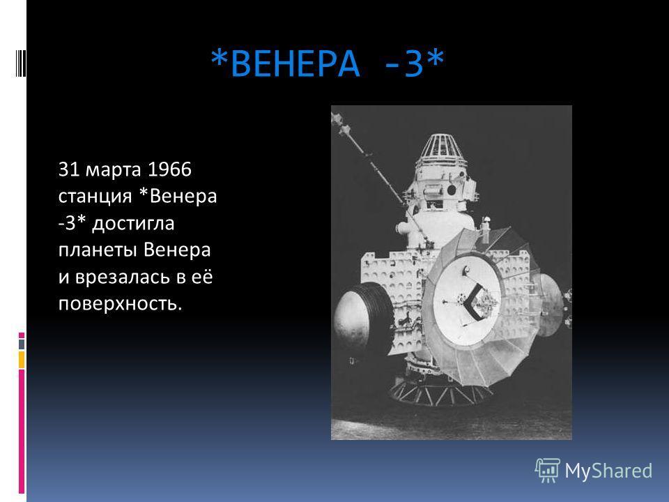 *ВЕНЕРА -3* 31 марта 1966 станция *Венера -3* достигла планеты Венера и врезалась в её поверхность.
