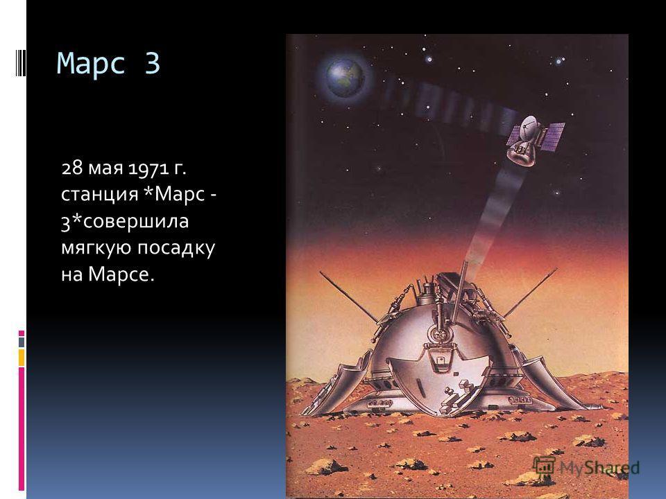 Марс 3 28 мая 1971 г. станция *Марс - 3*совершила мягкую посадку на Марсе.