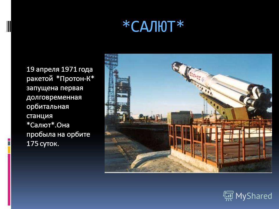 *САЛЮТ* 19 апреля 1971 года ракетой *Протон-К* запущена первая долговременная орбитальная станция *Салют*.Она пробыла на орбите 175 суток.