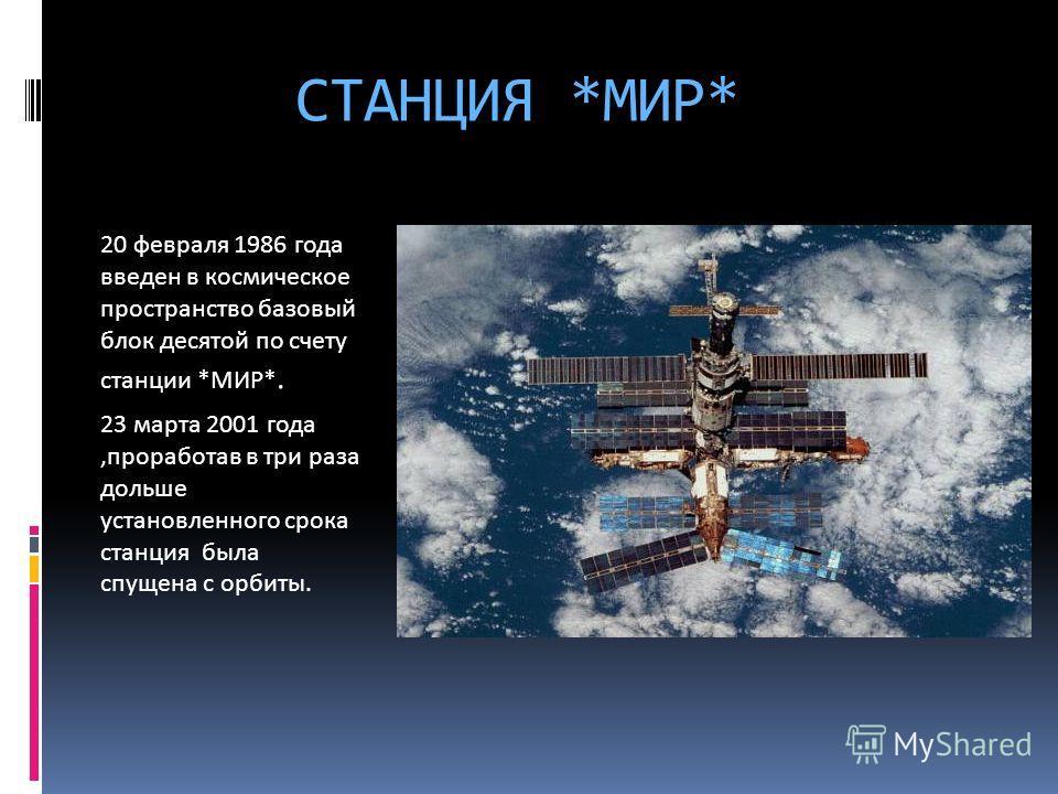 СТАНЦИЯ *МИР* 20 февраля 1986 года введен в космическое пространство базовый блок десятой по счету станции *МИР*. 23 марта 2001 года,проработав в три раза дольше установленного срока станция была спущена с орбиты.