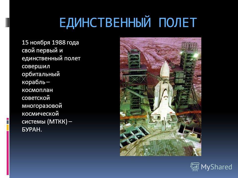 ЕДИНСТВЕННЫЙ ПОЛЕТ 15 ноября 1988 года свой первый и единственный полет совершил орбитальный корабль – космоплан советской многоразовой космической системы (МТКК) – БУРАН.