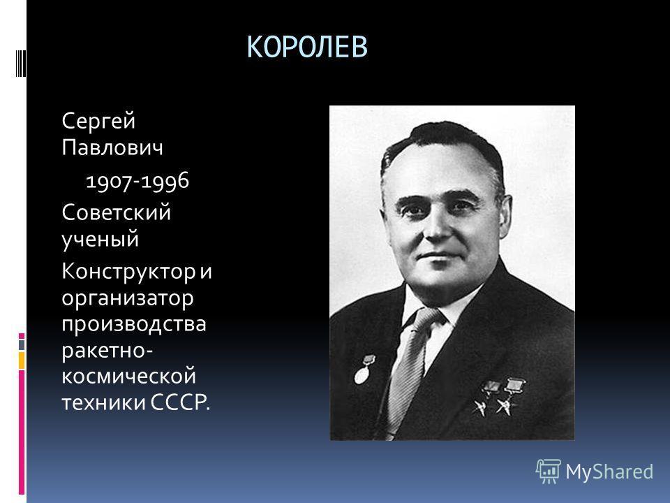 КОРОЛЕВ Сергей Павлович 1907-1996 Советский ученый Конструктор и организатор производства ракетно- космической техники СССР.