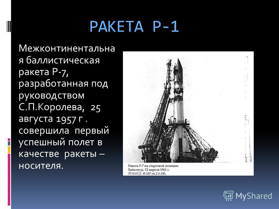 РАКЕТА Р-1 Межконтинентальна я баллистическая ракета Р-7, разработанная под руководством С.П.Королева, 25 августа 1957 г. совершила первый успешный полет в качестве ракеты – носителя.