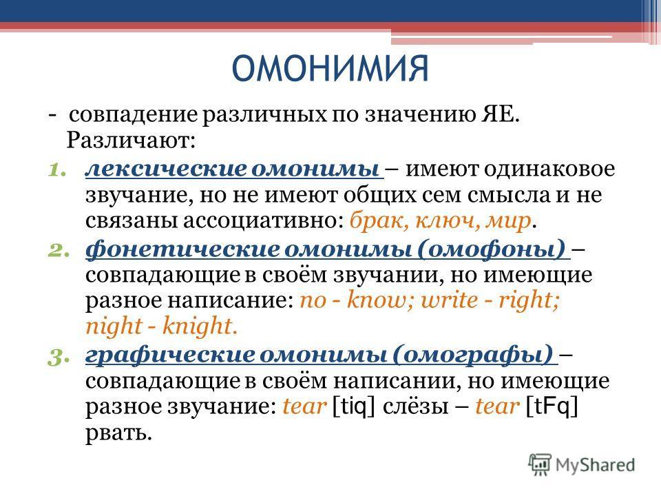 ОМОНИМИЯ - совпадение различных по значению ЯЕ. Различают: 1. лексические омонимы – имеют одинаковое звучание, но не имеют общих сем смысла и не связаны ассоциативно: брак, ключ, мир. 2. фонетические омонимы (омофоны) – совпадающие в своём звучании,
