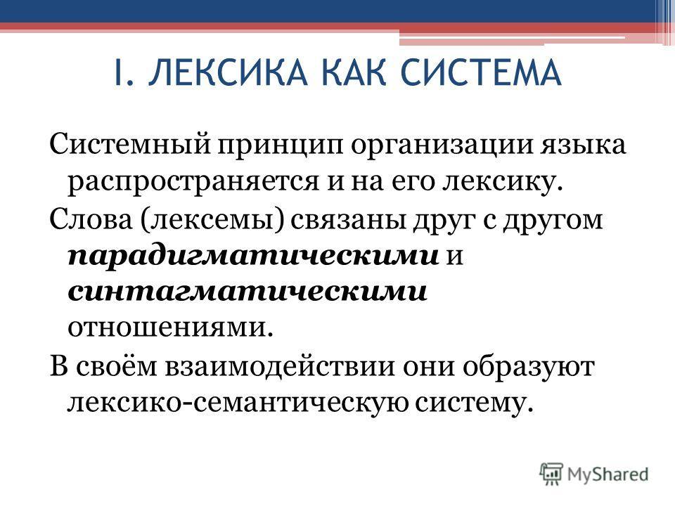 I. ЛЕКСИКА КАК СИСТЕМА Системный принцип организации языка распространяется и на его лексику. Слова (лексемы) связаны друг с другом парадигматическими и синтагматическими отношениями. В своём взаимодействии они образуют лексико-семантическую систему.