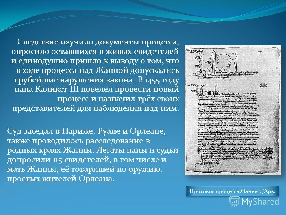 Следствие изучило документы процесса, опросило оставшихся в живых свидетелей и единодушно пришло к выводу о том, что в ходе процесса над Жанной допускались грубейшие нарушения закона. В 1455 году папа Каликст III повелел провести новый процесс и назн