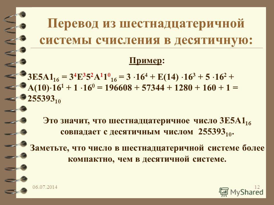 06.07.201412 Пример: 3E5A1 16 = 3 4 E 3 5 2 A 1 1 0 16 = 3 16 4 + E(14) 16 3 + 5 16 2 + A(10) 16 1 + 1 16 0 = 196608 + 57344 + 1280 + 160 + 1 = 255393 10 Это значит, что шестнадцатеричное число 3E5A1 16 совпадает с десятичным числом 255393 10. Заметь
