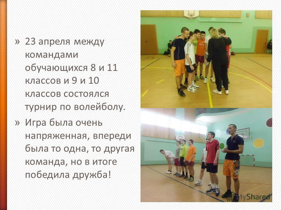 » 23 апреля между командами обучающихся 8 и 11 классов и 9 и 10 классов состоялся турнир по волейболу. » Игра была очень напряженная, впереди была то одна, то другая команда, но в итоге победила дружба!