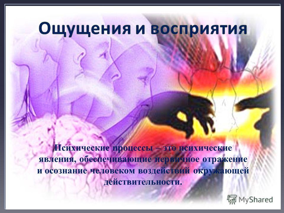 Психические процессы – это психические явления, обеспечивающие первичное отражение и осознание человеком воздействий окружающей действительности.
