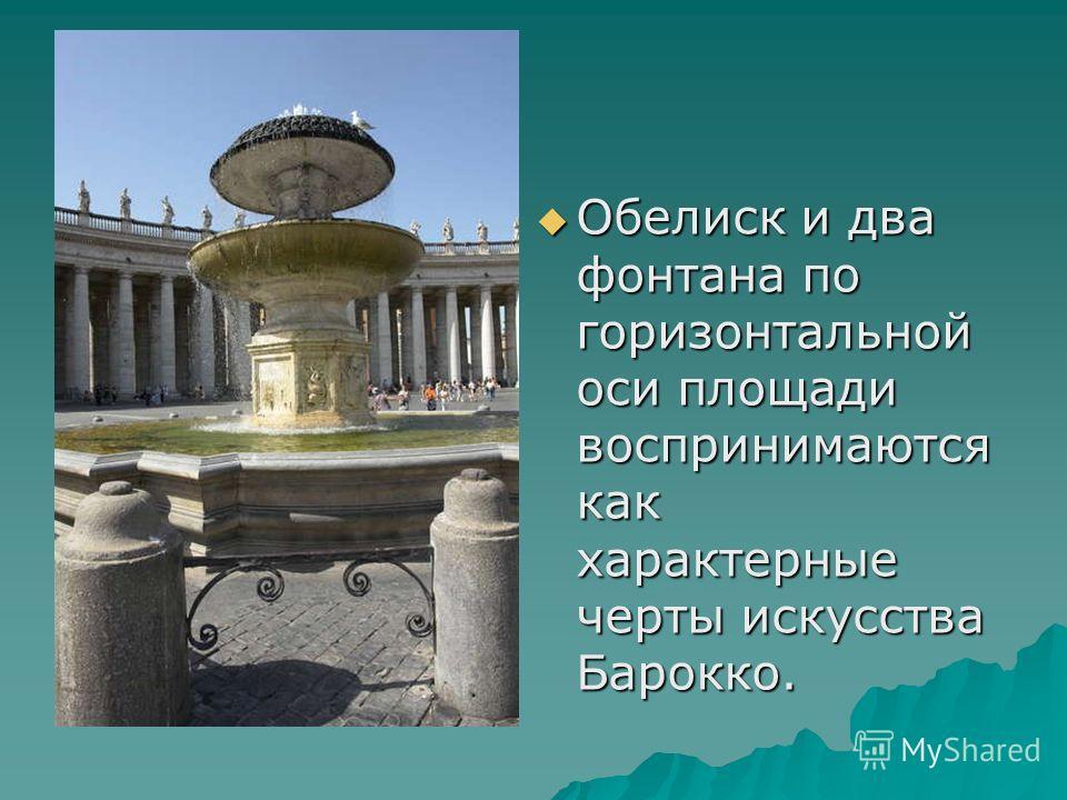 Обелиск и два фонтана по горизонтальной оси площади воспринимаются как характерные черты искусства Барокко. Обелиск и два фонтана по горизонтальной оси площади воспринимаются как характерные черты искусства Барокко.