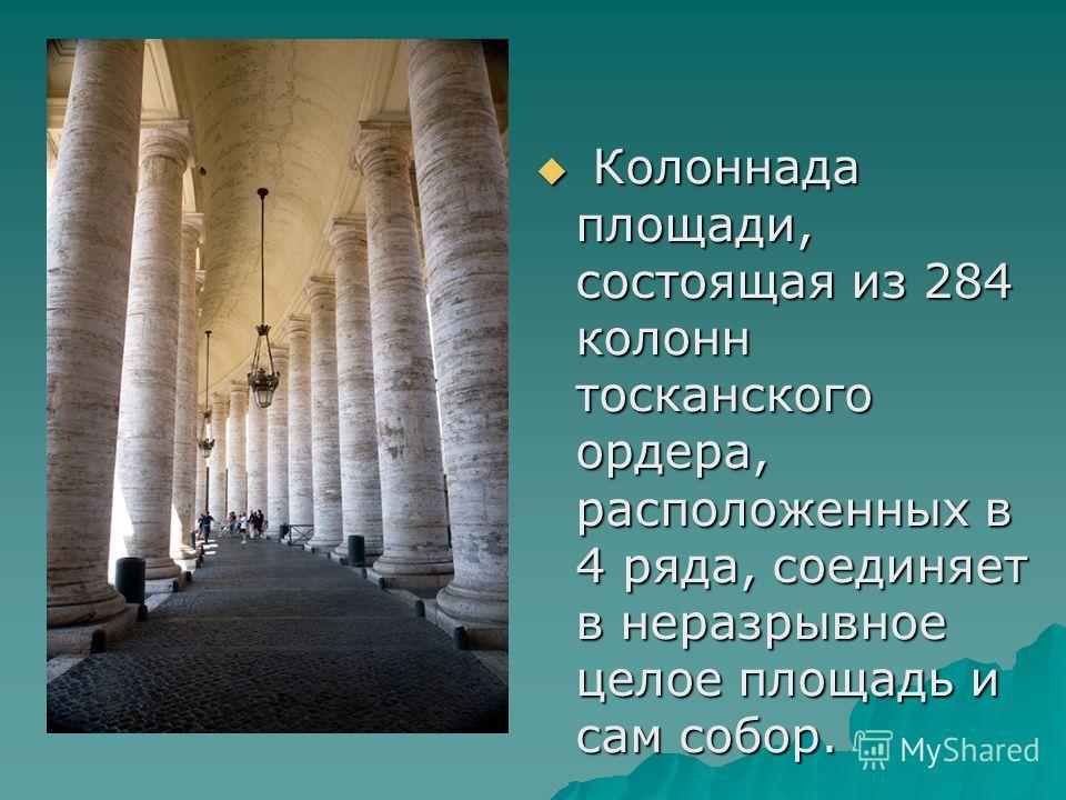 Колоннада площади, состоящая из 284 колонн тосканского ордера, расположенных в 4 ряда, соединяет в неразрывное целое площадь и сам собор. Колоннада площади, состоящая из 284 колонн тосканского ордера, расположенных в 4 ряда, соединяет в неразрывное ц