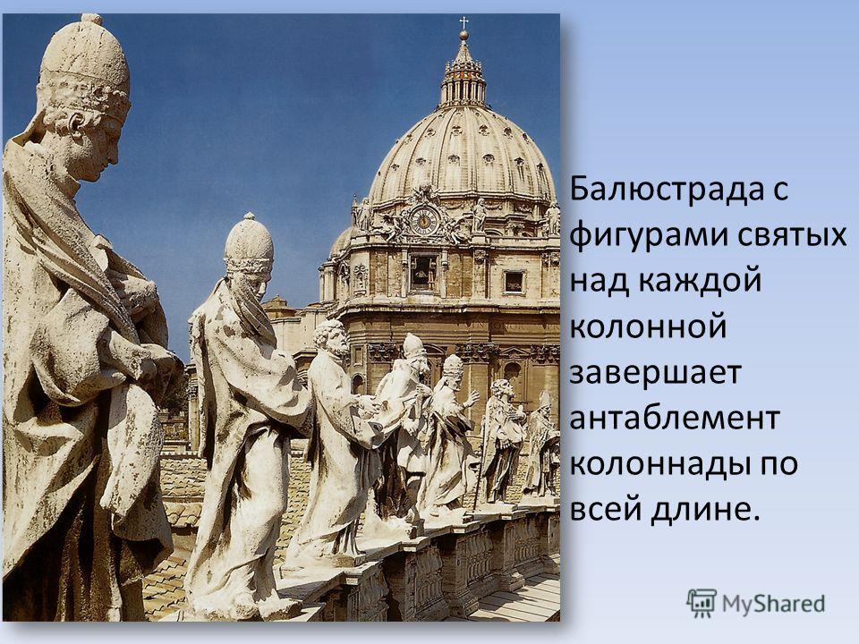 Балюстрада с фигурами святых над каждой колонной завершает антаблемент колоннады по всей длине.