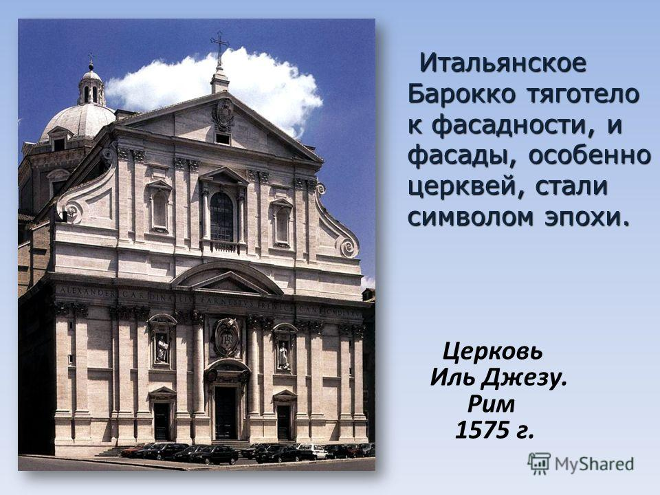 Итальянское Барокко тяготело к фасад насти, и фасады, особенно церквей, стали символом эпохи. Итальянское Барокко тяготело к фасад насти, и фасады, особенно церквей, стали символом эпохи. Церковь Иль Джезу. Рим 1575 г.
