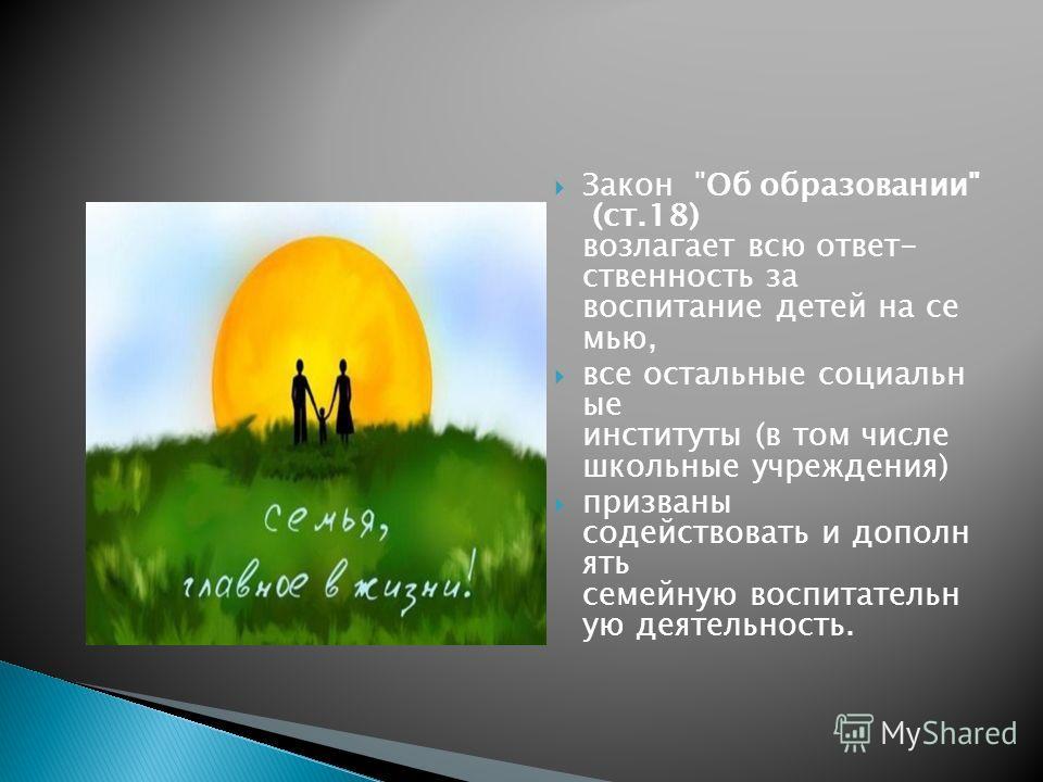 Закон Об образовании (ст.18) возлагает всю ответственность за воспитание детей на семью, все остальные социальн ые институты (в том числе школьные учреждения) призваны содействовать и дополнять семейную воспитательную деятельность.