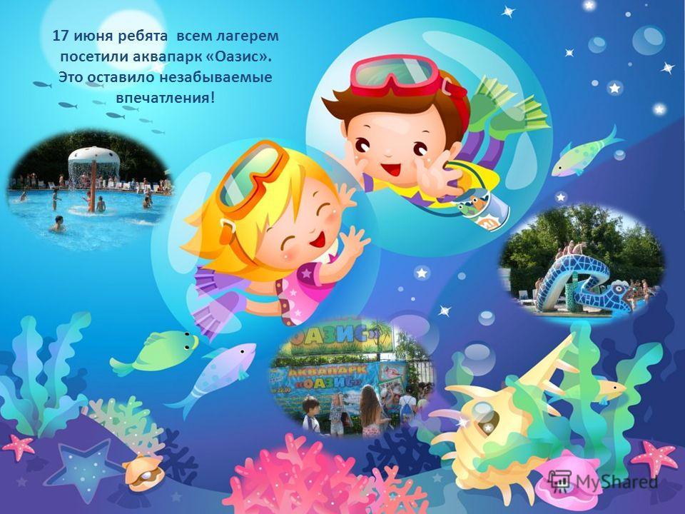17 июня ребята всем лагерем посетили аквапарк «Оазис». Это оставило незабываемые впечатления!
