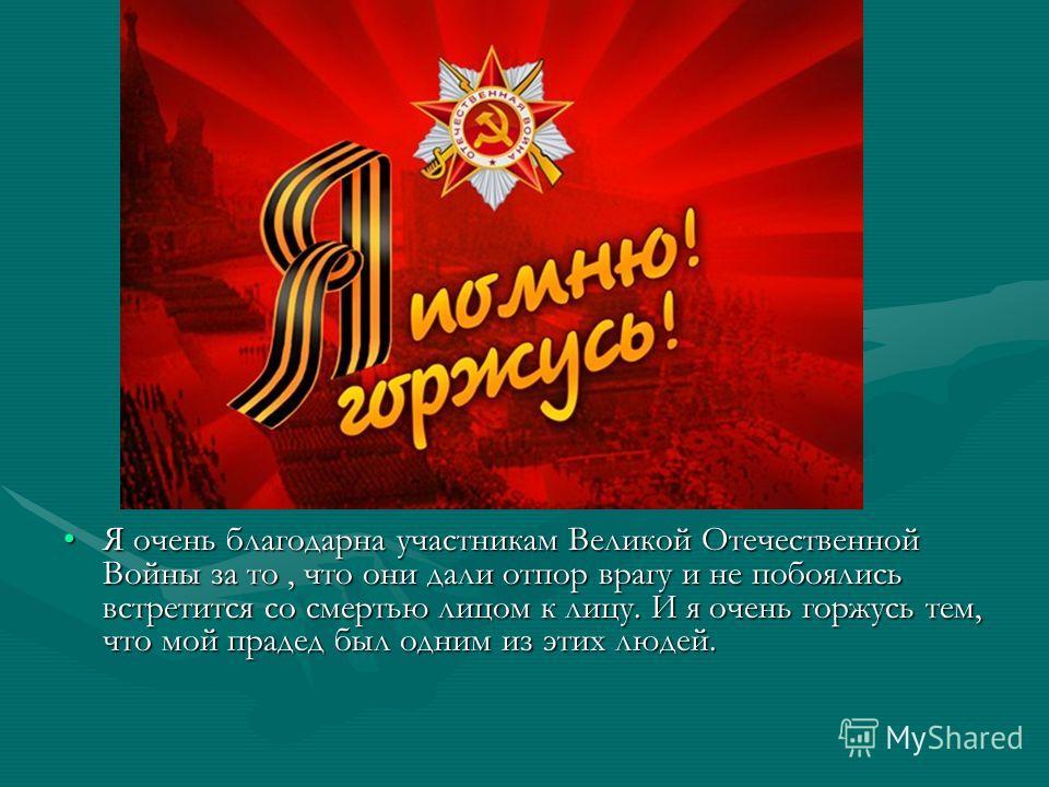 Я очень благодарна участникам Великой Отечественной Войны за то, что они дали отпор врагу и не побоялись встретится со смертью лицом к лицу. И я очень горжусь тем, что мой прадед был одним из этих людей.Я очень благодарна участникам Великой Отечестве