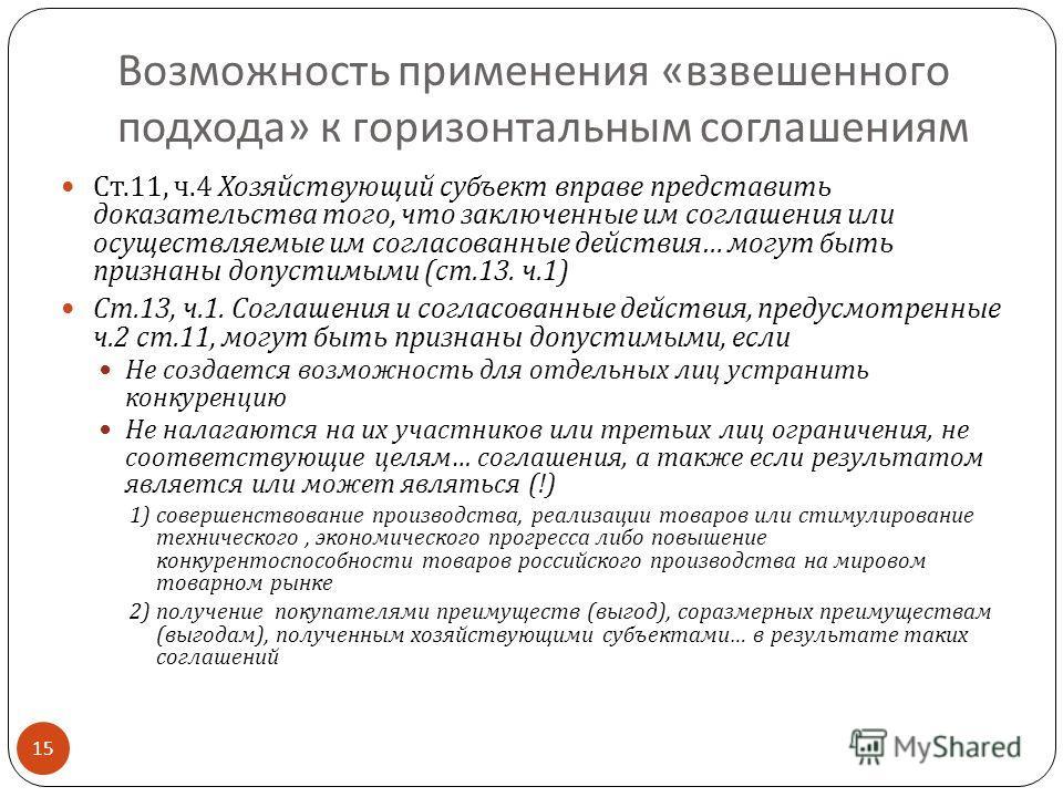 Возможность применения « взвешенного подхода » к горизонтальным соглашениям 15 Ст.11, ч.4 Хозяйствующий субъект вправе представить доказательства того, что заключенные им соглашения или осуществляемые им согласованные действия … могут быть признаны д