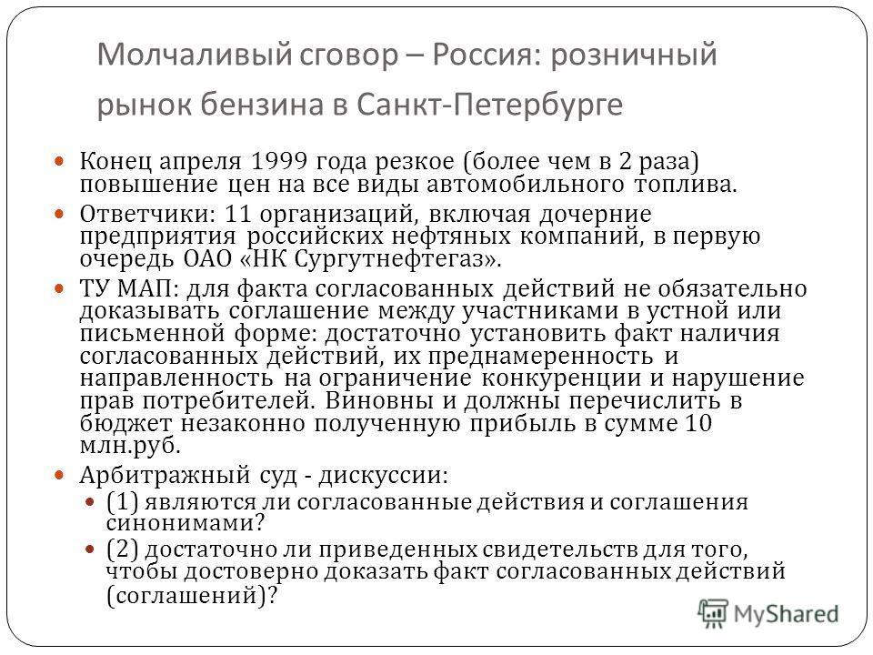 Молчаливый сговор – Россия : розничный рынок бензина в Санкт - Петербурге 25 Конец апреля 1999 года резкое ( более чем в 2 раза ) повышение цен на все виды автомобильного топлива. Ответчики : 11 организаций, включая дочерние предприятия российских не