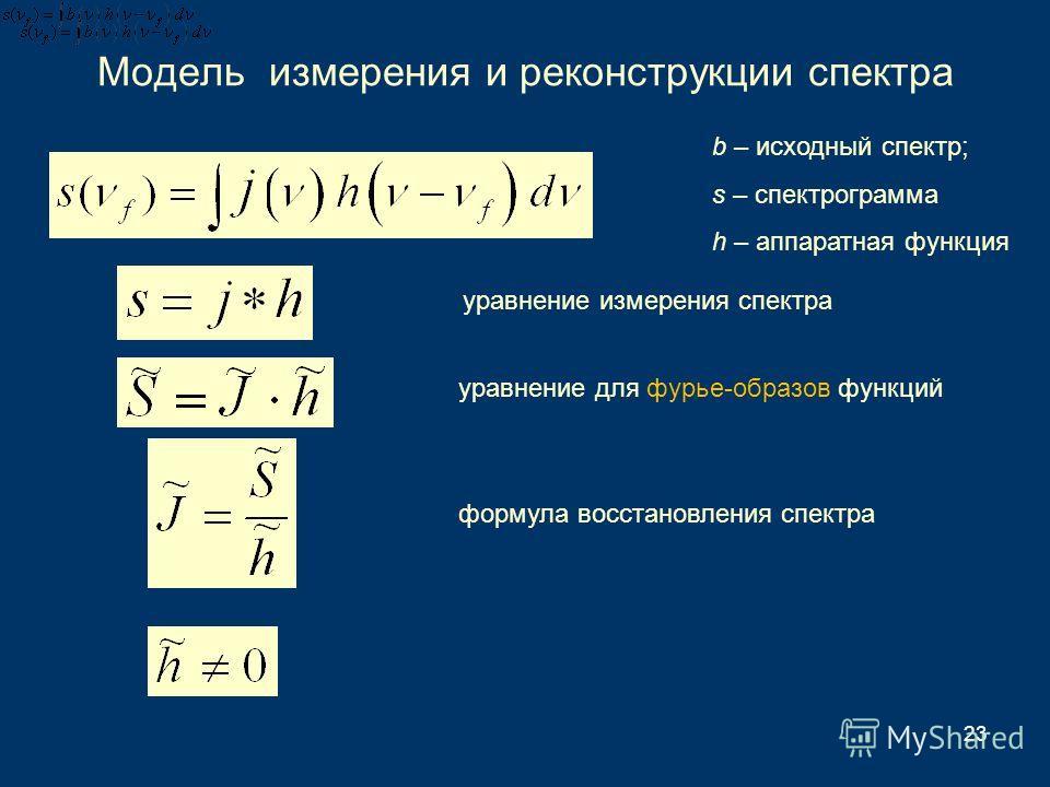 23 Модель измерения и реконструкции спектра b – исходный спектр; s – спектрограмма h – аппаратная функция формула восстановления спектра уравнение для фурье-образов функций уравнение измерения спектра