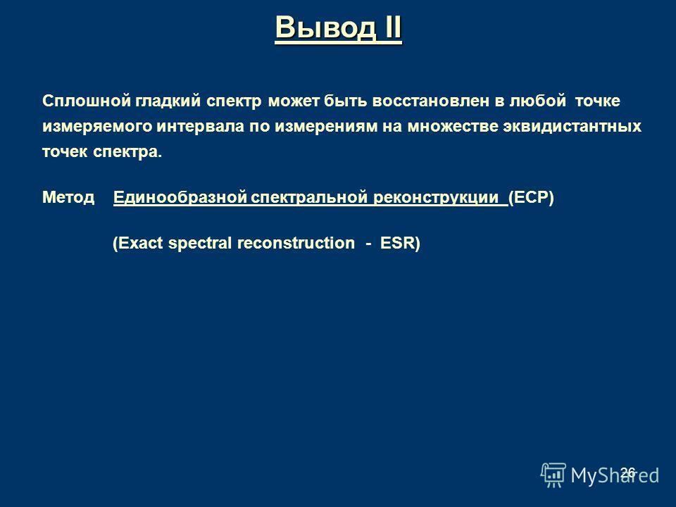 26 Вывод II Сплошной гладкий спектр может быть восстановлен в любой точке измеряемого интервала по измерениям на множестве эквидистантных точек спектра. Метод Единообразной спектральной реконструкции (ЕСР) (Exact spectral reconstruction - ESR)