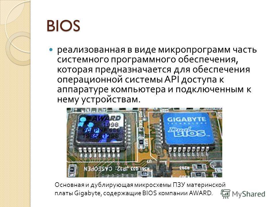 BIOS реализованная в виде микропрограмм часть системного программного обеспечения, которая предназначается для обеспечения операционной системы API доступа к аппаратуре компьютера и подключенным к нему устройствам. Основная и дублирующая микросхемы П
