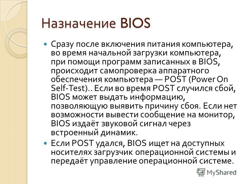 Назначение BIOS Сразу после включения питания компьютера, во время начальной загрузки компьютера, при помощи программ записанных в BIOS, происходит самопроверка аппаратного обеспечения компьютера POST (Power On Self-Test).. Если во время POST случилс