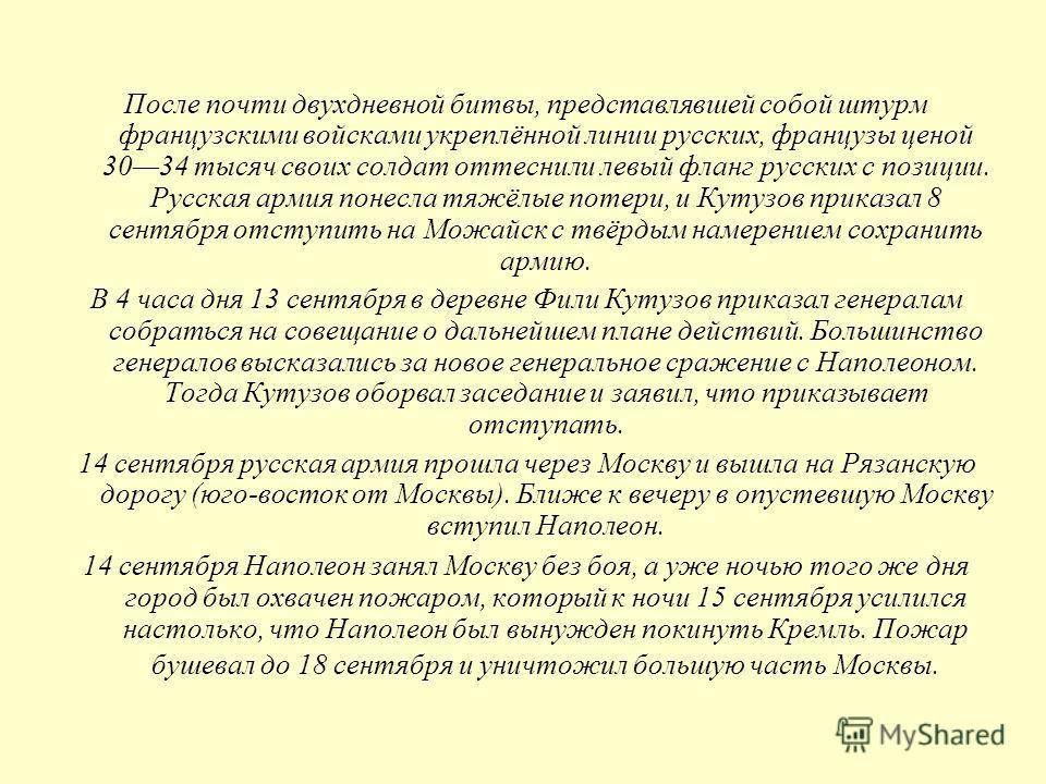 После почти двухдневной битвы, представлявшей собой штурм французскими войсками укреплённой линии русских, французы ценой 3034 тысяч своих солдат оттеснили левый фланг русских с позиции. Русская армия понесла тяжёлые потери, и Кутузов приказал 8 сент