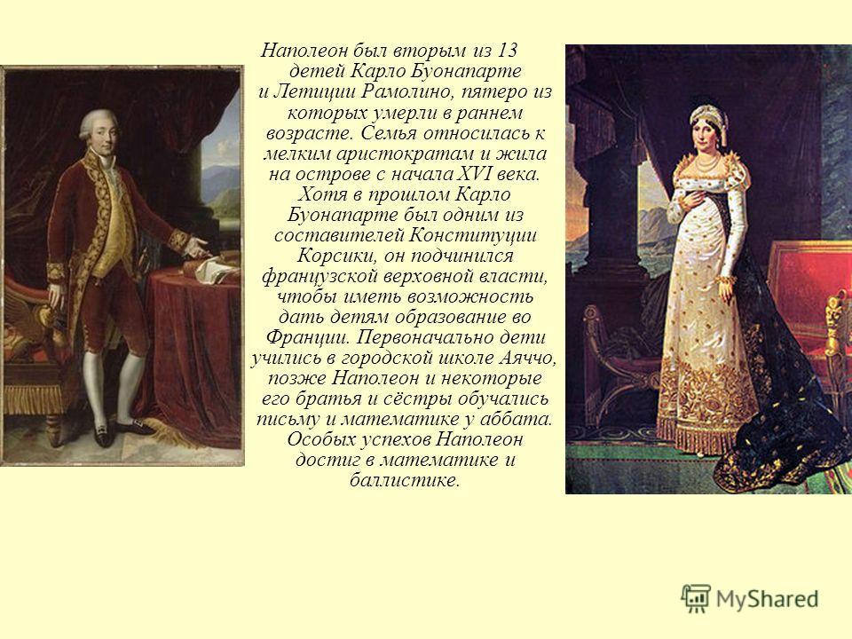 Наполеон был вторым из 13 детей Карло Буонапарте и Летиции Рамолино, пятеро из которых умерли в раннем возрасте. Семья относилась к мелким аристократам и жила на острове с начала XVI века. Хотя в прошлом Карло Буонапарте был одним из составителей Кон