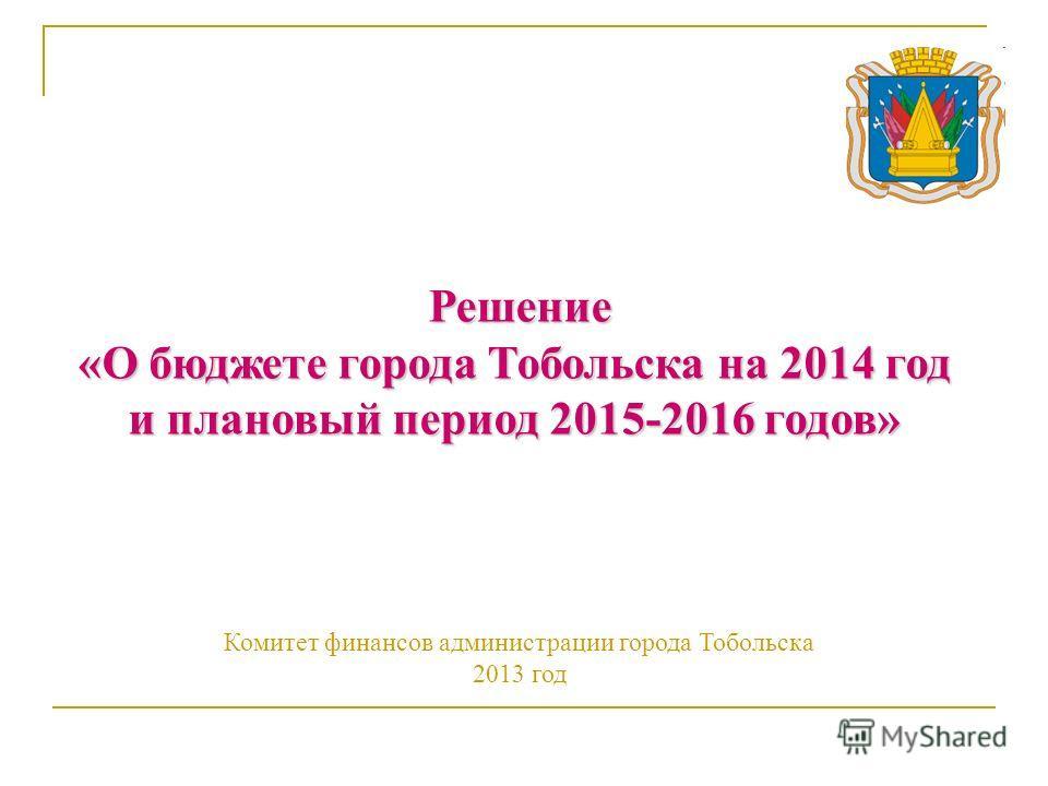 Решение «О бюджете города Тобольска на 2014 год «О бюджете города Тобольска на 2014 год и плановый период 2015-2016 годов» Комитет финансов администрации города Тобольска 2013 год