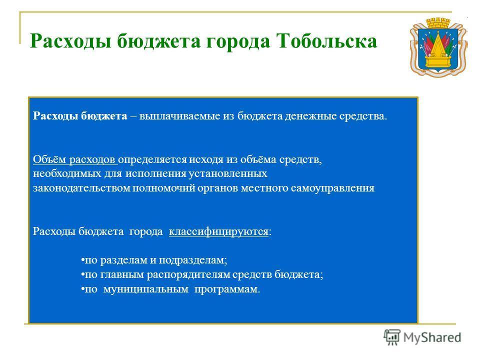 Расходы бюджета города Тобольска Расходы бюджета – выплачиваемые из бюджета денежные средства. Объём расходов определяется исходя из объёма средств, необходимых для исполнения установленных законодательством полномочий органов местного самоуправления
