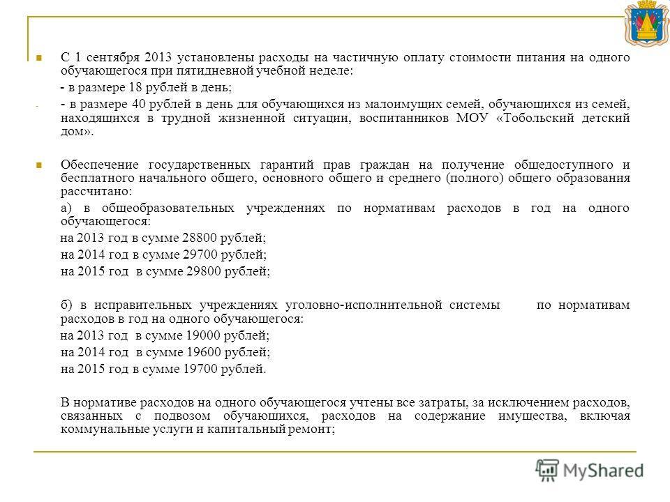 С 1 сентября 2013 установлены расходы на частичную оплату стоимости питания на одного обучающегося при пятидневной учебной неделе: - в размере 18 рублей в день; - - в размере 40 рублей в день для обучающихся из малоимущих семей, обучающихся из семей,