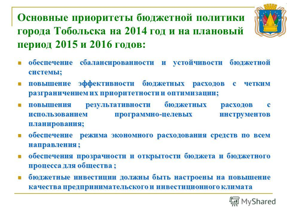 Основные приоритеты бюджетной политики города Тобольска на 2014 год и на плановый период 2015 и 2016 годов: обеспечение сбалансированности и устойчивости бюджетной системы; обеспечение сбалансированности и устойчивости бюджетной системы; повышение эф