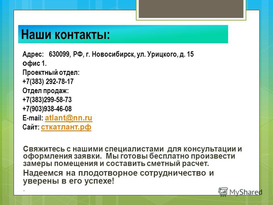 Свяжитесь с нашими специалистами для консультации и оформления заявки. Мы готовы бесплатно произвести замеры помещения и составить сметный расчет. Надеемся на плодотворное сотрудничество и уверены в его успехе!. Наши контакты: Адрес: 630099, РФ, г. Н