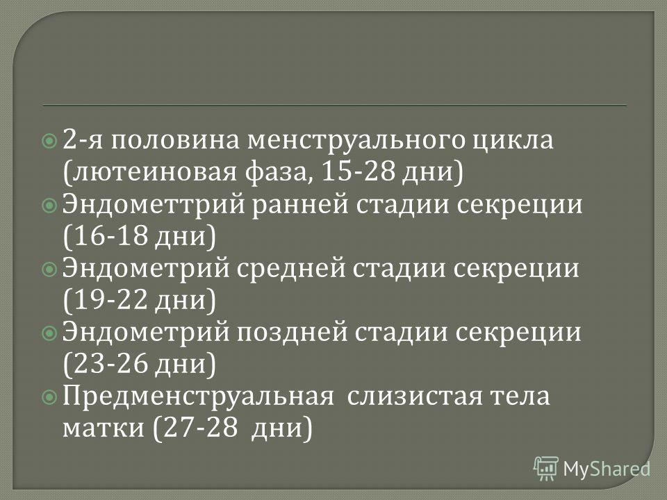 2- я половина менструального цикла ( лютеиновая фаза, 15-28 дни ) Эндометтрий ранней стадии секреции (16-18 дни ) Эндометрий средней стадии секреции (19-22 дни ) Эндометрий поздней стадии секреции (23-26 дни ) Предменструальная слизистая тела матки (