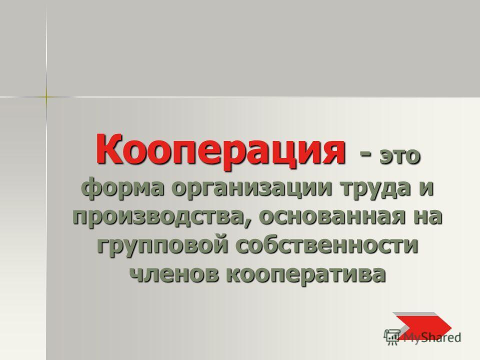 Кооперация - это форма организации труда и производства, основанная на групповой собственности членов кооператива