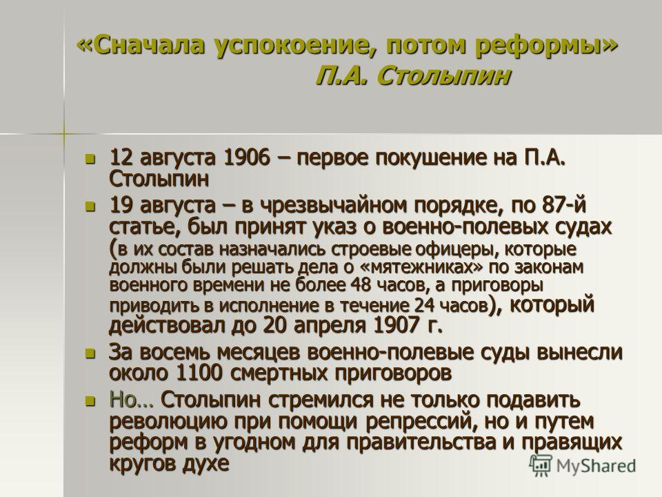 «Сначала успокоение, потом реформы» П.А. Столыпин 12 августа 1906 – первое покушение на П.А. Столыпин 12 августа 1906 – первое покушение на П.А. Столыпин 19 августа – в чрезвычайном порядке, по 87-й статье, был принят указ о военно-полевых судах ( в