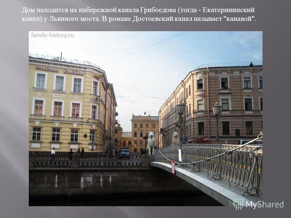 Дом находится на набережной канала Грибоедова ( тогда - Екатерининский канал ) у Львиного моста. В романе Достоевский канал называет  канавой .