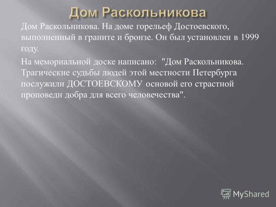 Дом Раскольникова. На доме горельеф Достоевского, выполненный в граните и бронзе. Он был установлен в 1999 году. На мемориальной доске написано :